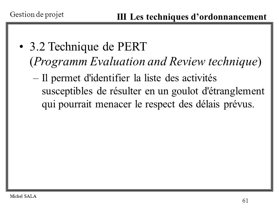 Gestion de projet Michel SALA 61 Michel SALA 3.2 Technique de PERT (Programm Evaluation and Review technique) –Il permet d'identifier la liste des act