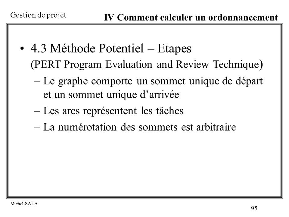 Gestion de projet Michel SALA 95 Michel SALA 95 IV Comment calculer un ordonnancement 4.3 Méthode Potentiel – Etapes (PERT Program Evaluation and Revi