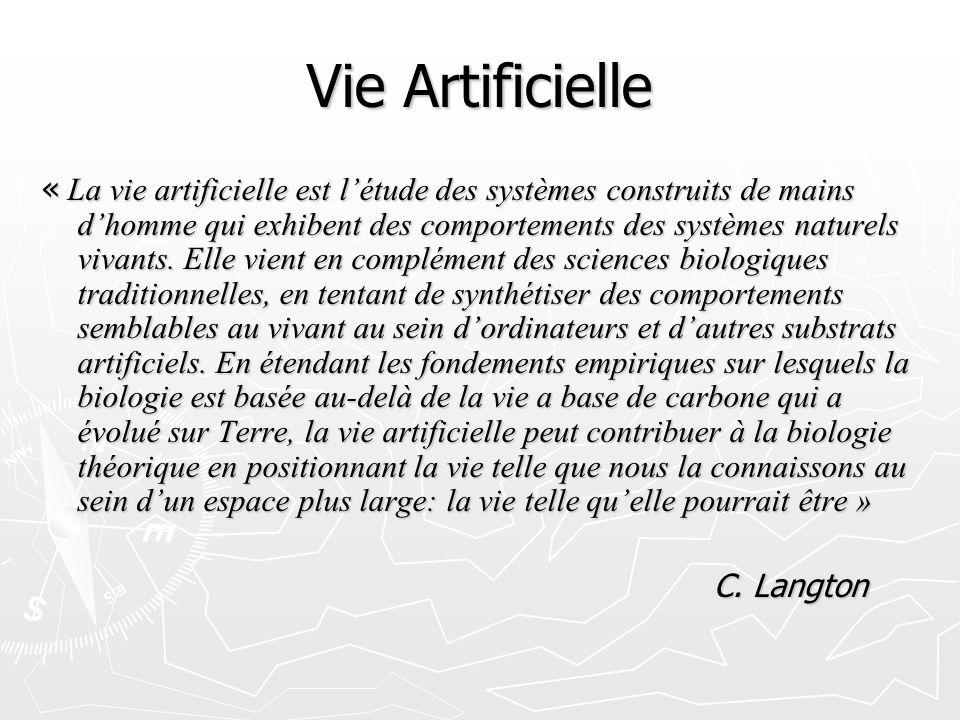 Vie Artificielle « La vie artificielle est létude des systèmes construits de mains dhomme qui exhibent des comportements des systèmes naturels vivants