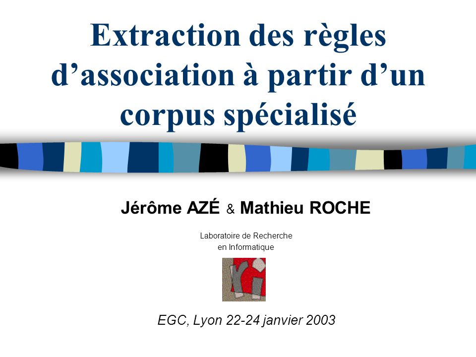 Extraction des règles dassociation à partir dun corpus spécialisé Jérôme AZÉ & Mathieu ROCHE Laboratoire de Recherche en Informatique EGC, Lyon 22-24 janvier 2003