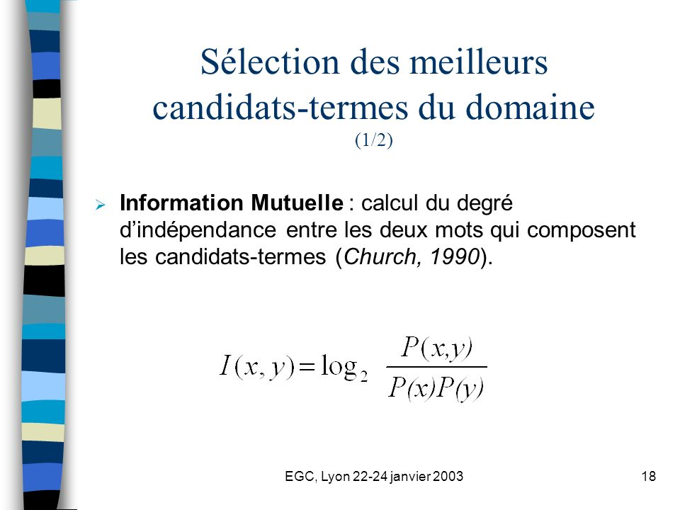 EGC, Lyon 22-24 janvier 200318 Sélection des meilleurs candidats-termes du domaine (1/2) Information Mutuelle : calcul du degré dindépendance entre les deux mots qui composent les candidats-termes (Church, 1990).