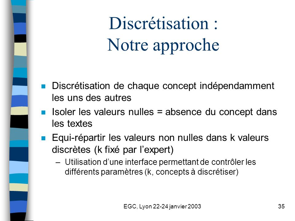 EGC, Lyon 22-24 janvier 200335 Discrétisation : Notre approche n Discrétisation de chaque concept indépendamment les uns des autres n Isoler les valeu