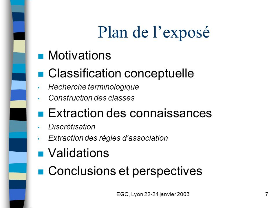 EGC, Lyon 22-24 janvier 20037 Plan de lexposé n Motivations n Classification conceptuelle Recherche terminologique Construction des classes n Extraction des connaissances Discrétisation Extraction des règles dassociation n Validations n Conclusions et perspectives