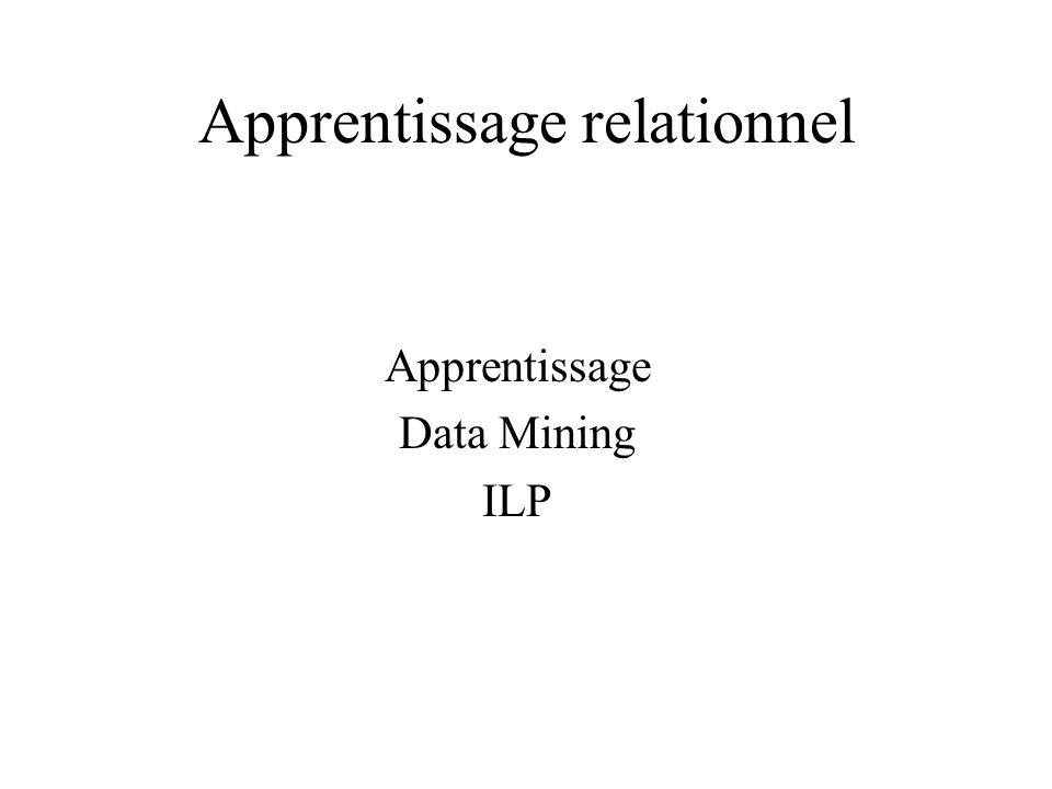 Apprentissage relationnel Apprentissage Data Mining ILP