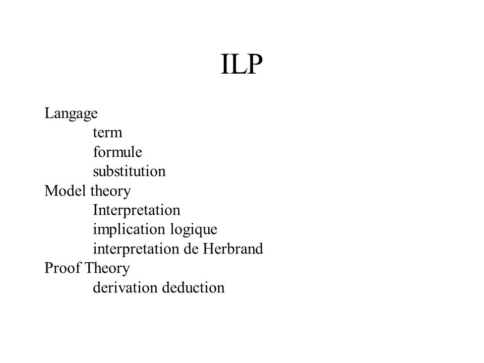 ILP Langage term formule substitution Model theory Interpretation implication logique interpretation de Herbrand Proof Theory derivation deduction