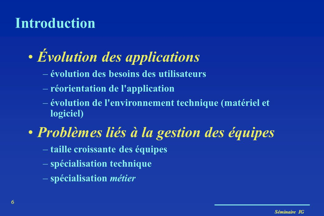 Séminaire IG 5 Introduction Taille et complexité des systèmes importantes et croissantes –les besoins et les fonctionnalités augmentent –la technologi