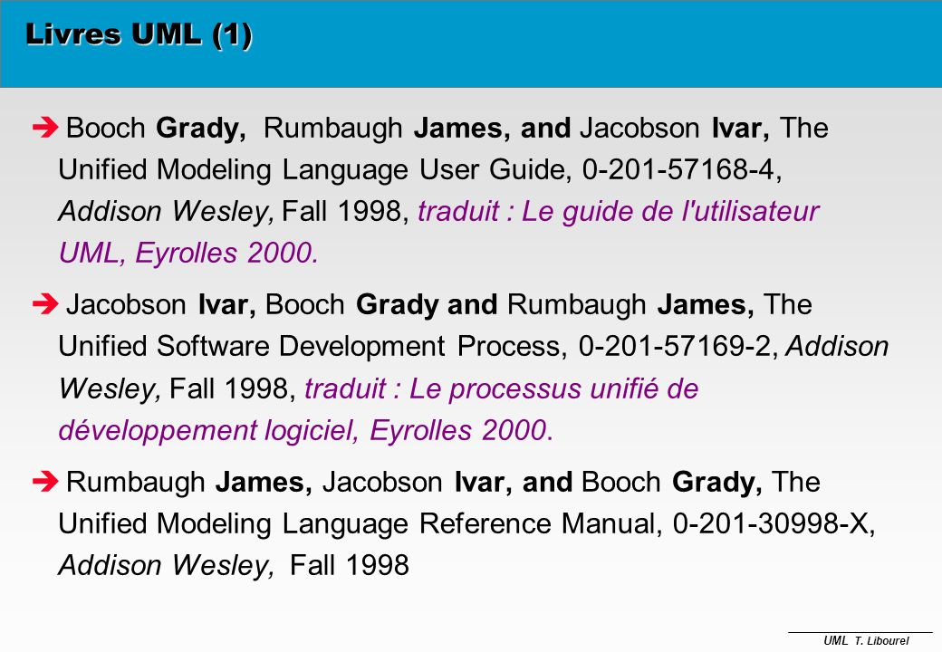 UML T. Libourel Livres UML (1) è Booch Grady, Rumbaugh James, and Jacobson Ivar, The Unified Modeling Language User Guide, 0-201-57168-4, Addison Wesl