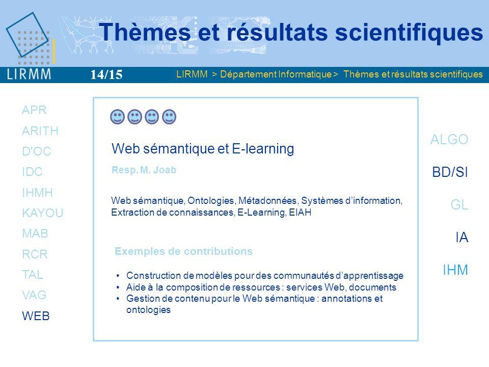 Fort développement des recherches pluridisciplinaires INFORMATIQUE Biologie Linguistique Robotique Microélectronique Chimie Droit, économie E-Learning Information géographique Mathématiques Physique Documentation CEMAGREF IRD CIRAD ENSC INRA-ENSAM INA CERSA UM1 UO-MLR LPTA,UM2 CEM2-IES,UM2,LIRMM I3M,UM2 Musique IRCAM ISEM LIRMM CEMAGREF UM3 IGH Génopole CIRAD IRD Thèmes et résultats scientifiques LIRMM > Département Informatique > Thèmes et résultats scientifiques CEFE 15/15