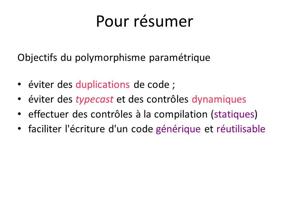 Pour résumer Objectifs du polymorphisme paramétrique éviter des duplications de code ; éviter des typecast et des contrôles dynamiques effectuer des contrôles à la compilation (statiques) faciliter l écriture d un code générique et réutilisable