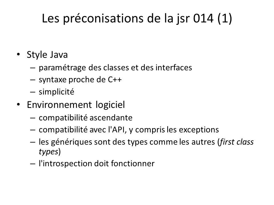 Les préconisations de la jsr 014 (1) Style Java – paramétrage des classes et des interfaces – syntaxe proche de C++ – simplicité Environnement logiciel – compatibilité ascendante – compatibilité avec l API, y compris les exceptions – les génériques sont des types comme les autres (first class types) – l introspection doit fonctionner