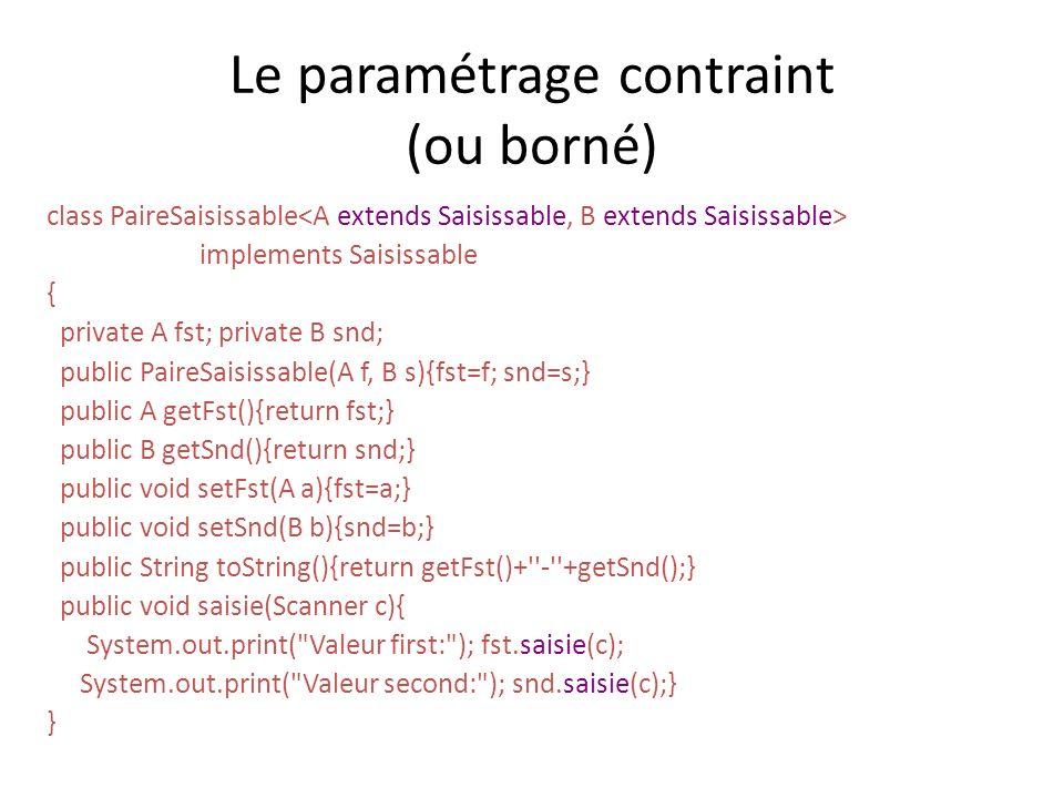 Le paramétrage contraint (ou borné) class PaireSaisissable implements Saisissable { private A fst; private B snd; public PaireSaisissable(A f, B s){fst=f; snd=s;} public A getFst(){return fst;} public B getSnd(){return snd;} public void setFst(A a){fst=a;} public void setSnd(B b){snd=b;} public String toString(){return getFst()+ - +getSnd();} public void saisie(Scanner c){ System.out.print( Valeur first: ); fst.saisie(c); System.out.print( Valeur second: ); snd.saisie(c);} }