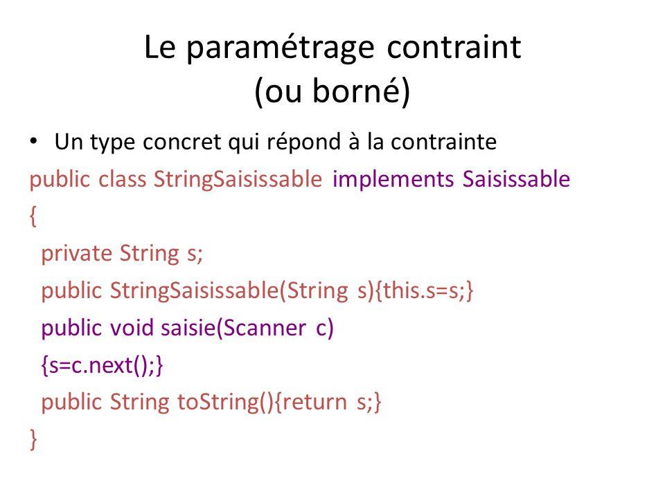 Le paramétrage contraint (ou borné) Un type concret qui répond à la contrainte public class StringSaisissable implements Saisissable { private String s; public StringSaisissable(String s){this.s=s;} public void saisie(Scanner c) {s=c.next();} public String toString(){return s;} }