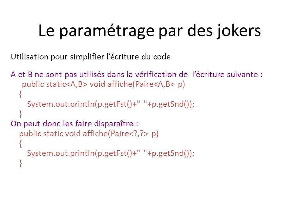 Le paramétrage par des jokers Utilisation pour simplifier lécriture du code A et B ne sont pas utilisés dans la vérification de lécriture suivante : public static void affiche(Paire p) { System.out.println(p.getFst()+ +p.getSnd()); } On peut donc les faire disparaître : public static void affiche(Paire p) { System.out.println(p.getFst()+ +p.getSnd()); }