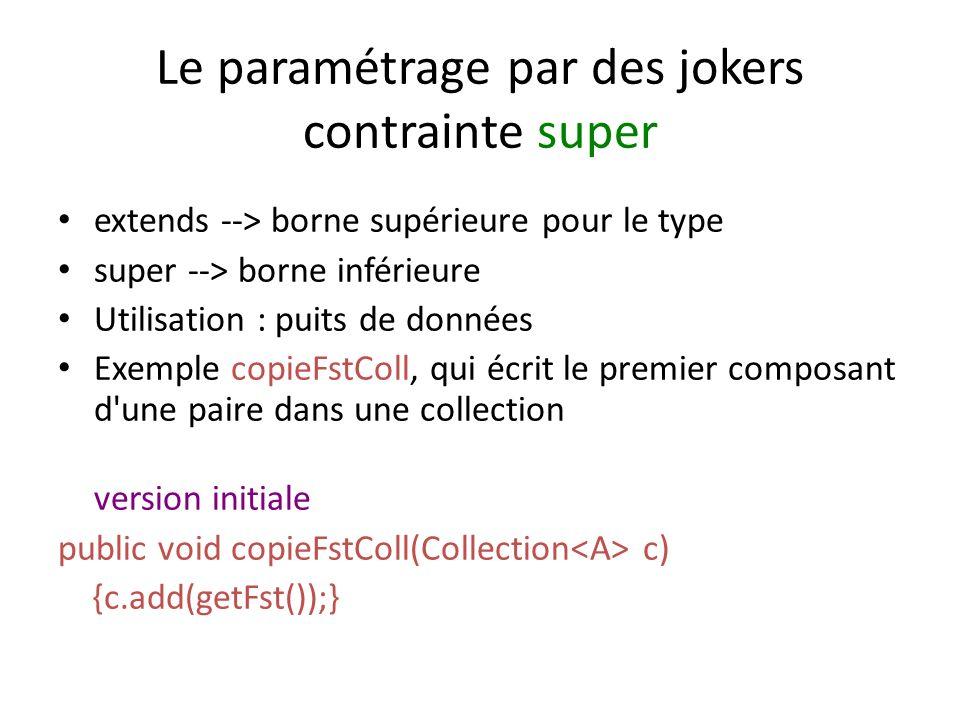 Le paramétrage par des jokers contrainte super extends --> borne supérieure pour le type super --> borne inférieure Utilisation : puits de données Exemple copieFstColl, qui écrit le premier composant d une paire dans une collection version initiale public void copieFstColl(Collection c) {c.add(getFst());}