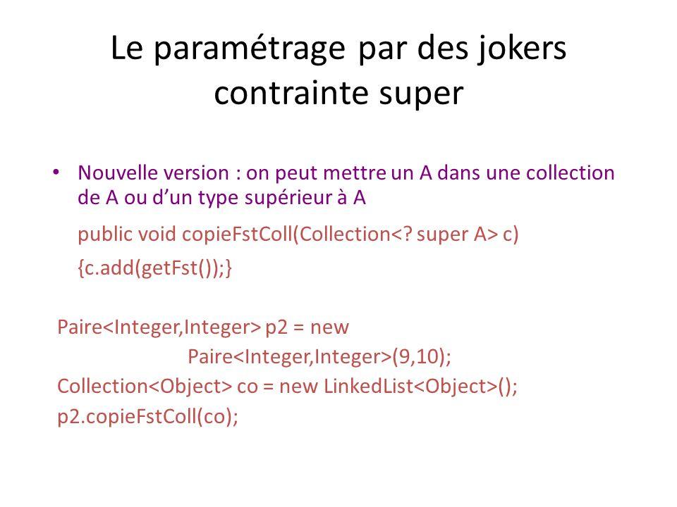 Le paramétrage par des jokers contrainte super Nouvelle version : on peut mettre un A dans une collection de A ou dun type supérieur à A public void copieFstColl(Collection c) {c.add(getFst());} Paire p2 = new Paire (9,10); Collection co = new LinkedList (); p2.copieFstColl(co);