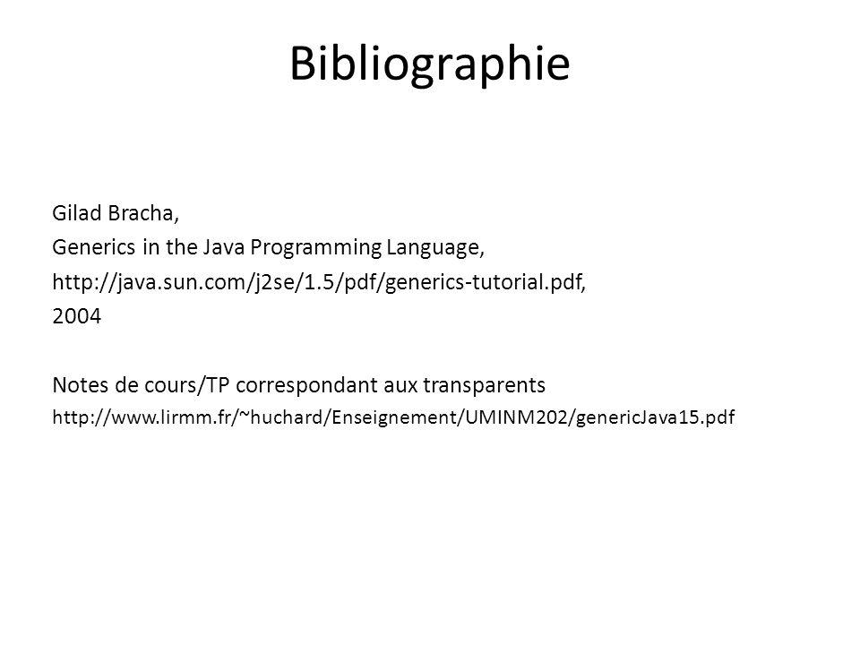 Bibliographie Gilad Bracha, Generics in the Java Programming Language, http://java.sun.com/j2se/1.5/pdf/generics-tutorial.pdf, 2004 Notes de cours/TP correspondant aux transparents http://www.lirmm.fr/~huchard/Enseignement/UMINM202/genericJava15.pdf