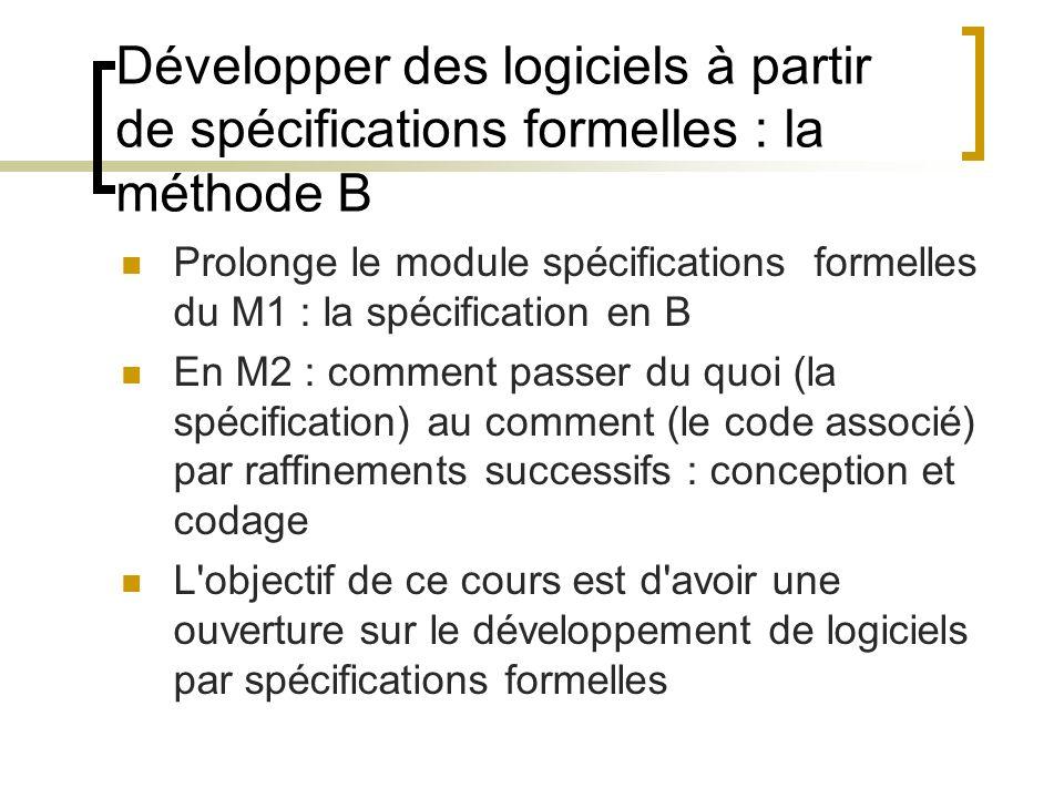 Développer des logiciels à partir de spécifications formelles : la méthode B Prolonge le module spécifications formelles du M1 : la spécification en B