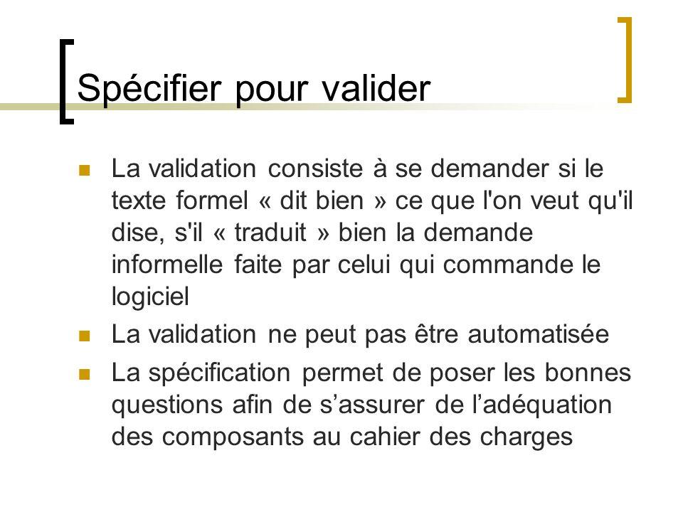 Spécifier pour valider La validation consiste à se demander si le texte formel « dit bien » ce que l'on veut qu'il dise, s'il « traduit » bien la dema