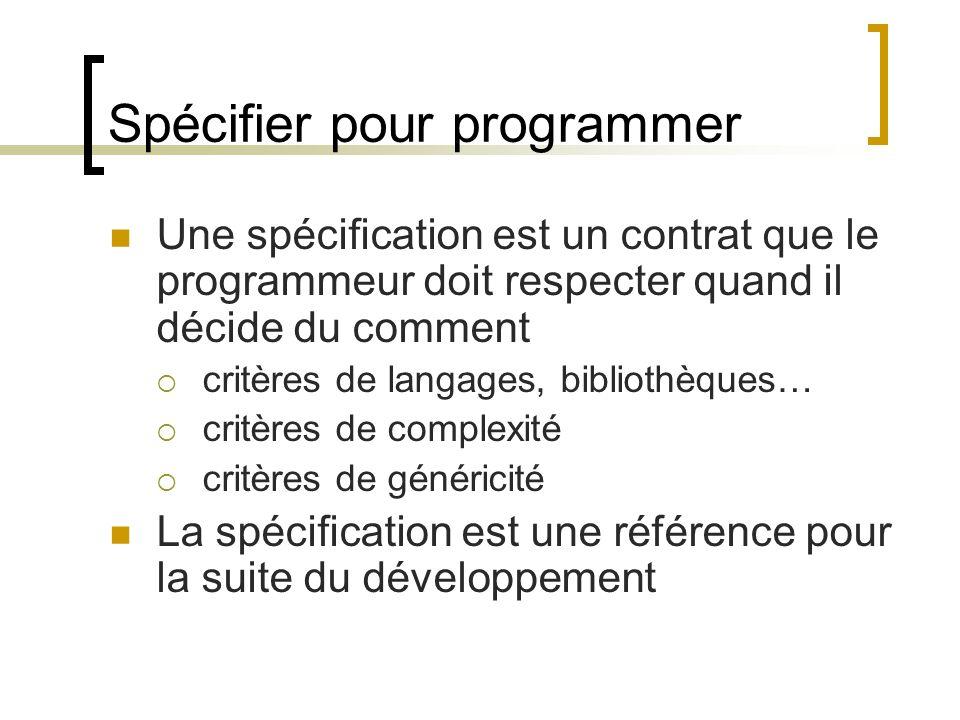 Spécifier pour programmer Une spécification est un contrat que le programmeur doit respecter quand il décide du comment critères de langages, biblioth