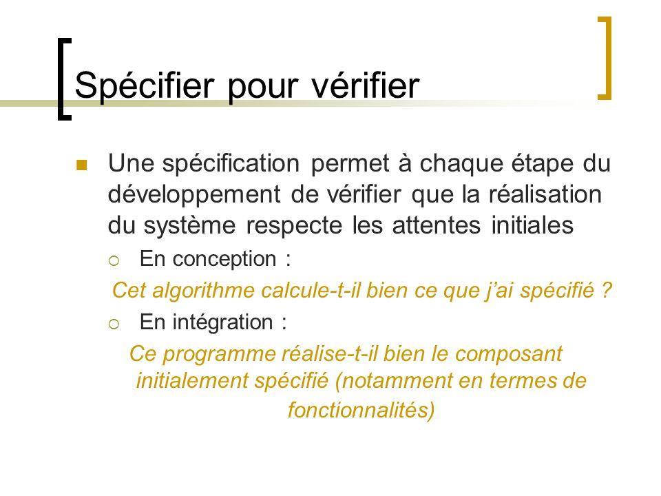 Spécifier pour vérifier Une spécification permet à chaque étape du développement de vérifier que la réalisation du système respecte les attentes initi