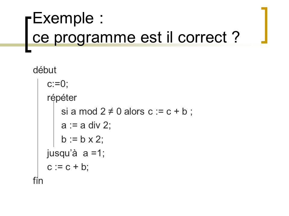 Exemple : ce programme est il correct ? début c:=0; répéter si a mod 2 0 alors c := c + b ; a := a div 2; b := b x 2; jusquà a =1; c := c + b; fin