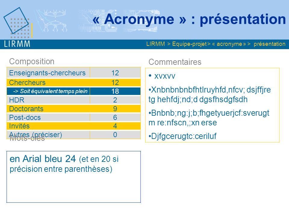 « Acronyme » : présentation Composition Enseignants-chercheurs12 Chercheurs12 -> Soit équivalent temps plein 18 HDR2 Doctorants9 Post-docs6 Invités4 Autres (préciser)0 Commentaires xvxvv Xnbnbnbnbfhtlruyhfd,nfcv; dsjffjre tg hehfdj;nd;d dgsfhsdgfsdh Bnbnb;ng:j;b;fhgetyuerjcf:sverugt m re:nfscn,;xn erse Djfgcerugtc:ceriluf Mots-clés en Arial bleu 24 (et en 20 si précision entre parenthèses) LIRMM > Equipe-projet > « acronyme » > présentation