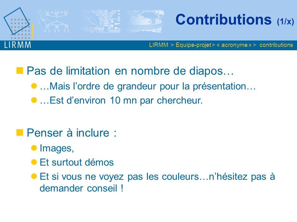 Contributions (1/x) LIRMM > Equipe-projet > « acronyme » > contributions Pas de limitation en nombre de diapos… …Mais lordre de grandeur pour la présentation… …Est denviron 10 mn par chercheur.
