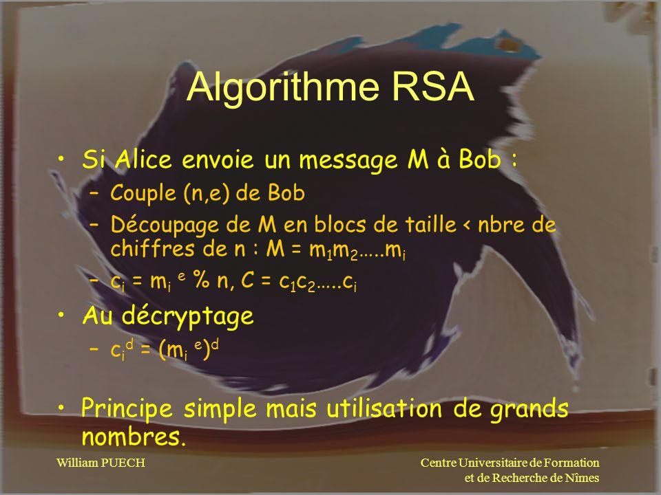 Centre Universitaire de Formation et de Recherche de Nîmes William PUECH Algorithme RSA Si Alice envoie un message M à Bob : –Couple (n,e) de Bob –Déc