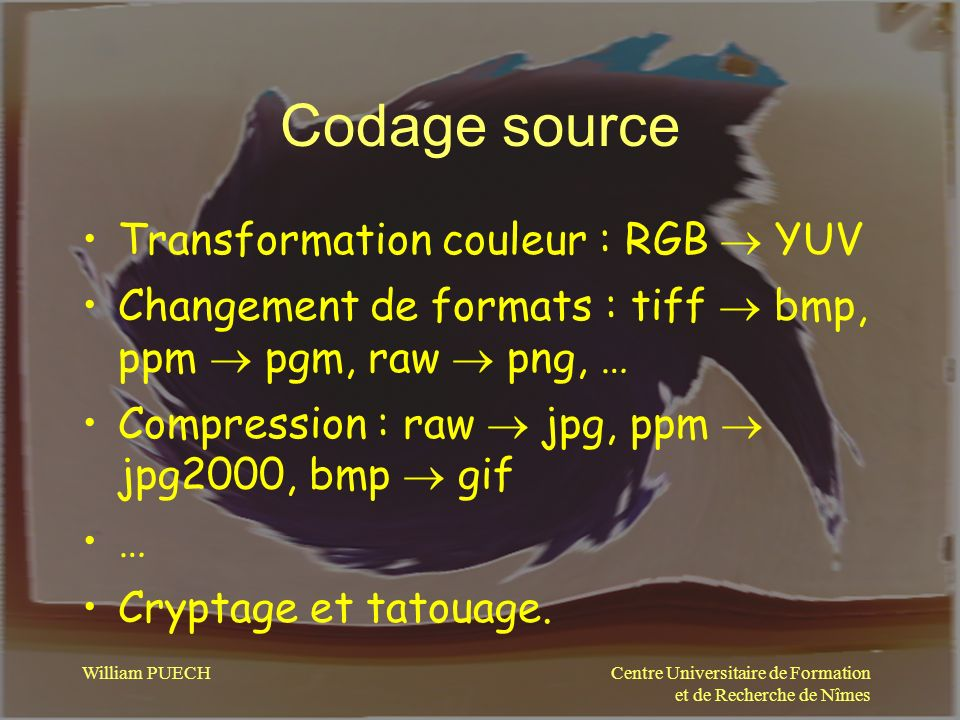 Centre Universitaire de Formation et de Recherche de Nîmes William PUECH Codage source Transformation couleur : RGB YUV Changement de formats : tiff b