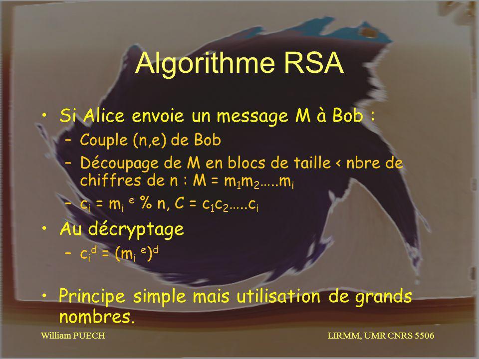 LIRMM, UMR CNRS 5506 William PUECH Algorithme RSA Si Alice envoie un message M à Bob : –Couple (n,e) de Bob –Découpage de M en blocs de taille < nbre