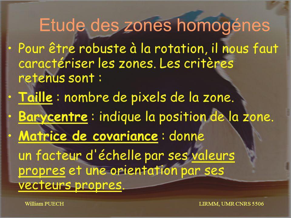 LIRMM, UMR CNRS 5506 William PUECH Etude des zones homogénes Pour être robuste à la rotation, il nous faut caractériser les zones. Les critères retenu