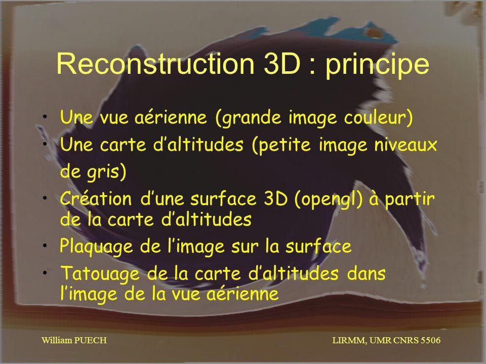 LIRMM, UMR CNRS 5506 William PUECH Reconstruction 3D : principe Une vue aérienne (grande image couleur) Une carte daltitudes (petite image niveaux de