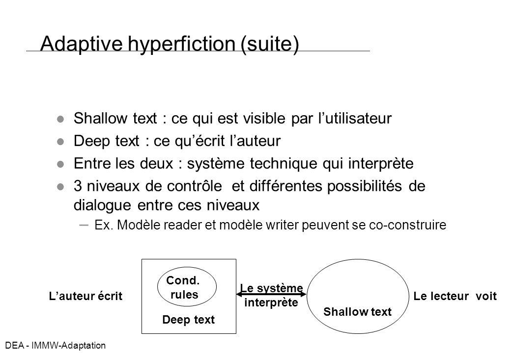 DEA - IMMW-Adaptation Adaptive hyperfiction (suite) Shallow text : ce qui est visible par lutilisateur Deep text : ce quécrit lauteur Entre les deux : système technique qui interprète 3 niveaux de contrôle et différentes possibilités de dialogue entre ces niveaux – Ex.