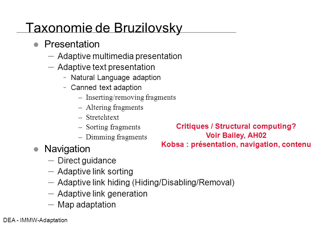DEA - IMMW-Adaptation Taxonomie de Bruzilovsky Presentation – Adaptive multimedia presentation – Adaptive text presentation Natural Language adaption Canned text adaption –Inserting/removing fragments –Altering fragments –Stretchtext –Sorting fragments –Dimming fragments Navigation – Direct guidance – Adaptive link sorting – Adaptive link hiding (Hiding/Disabling/Removal) – Adaptive link generation – Map adaptation Critiques / Structural computing.