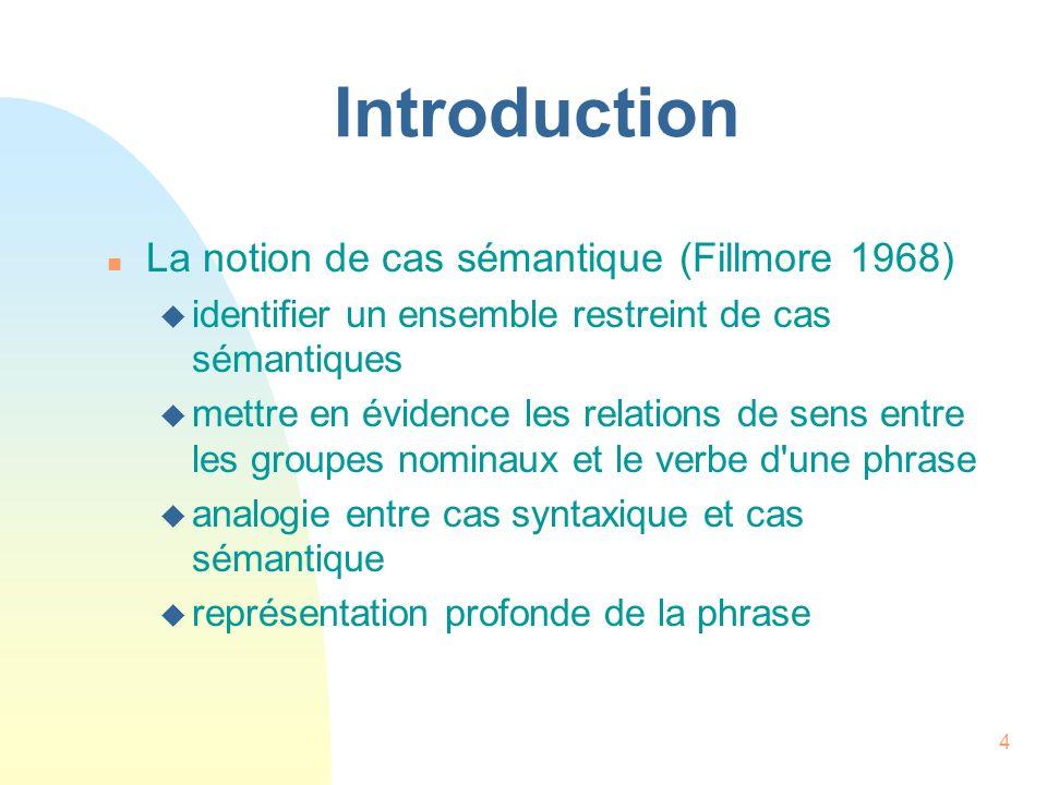 4 Introduction n La notion de cas sémantique (Fillmore 1968) u identifier un ensemble restreint de cas sémantiques u mettre en évidence les relations