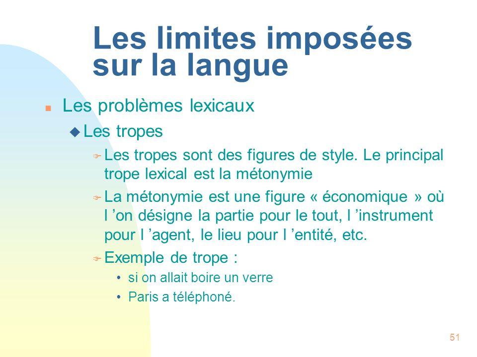 51 Les limites imposées sur la langue n Les problèmes lexicaux u Les tropes F Les tropes sont des figures de style. Le principal trope lexical est la