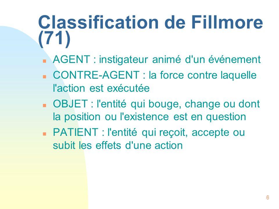 7 Classification de Fillmore (71) (suite) n RESULTAT: l entité créée par l action en question n INSTRUMENT : le stimulus ou la cause physique de l événement n SOURCE : lieu de départ de quelque chose qui bouge n BUT : lieu d arrivée de quelque chose qui bouge