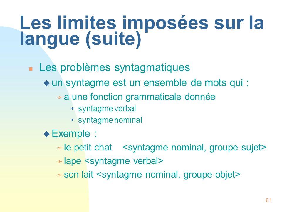 61 Les limites imposées sur la langue (suite) n Les problèmes syntagmatiques u un syntagme est un ensemble de mots qui : F a une fonction grammaticale