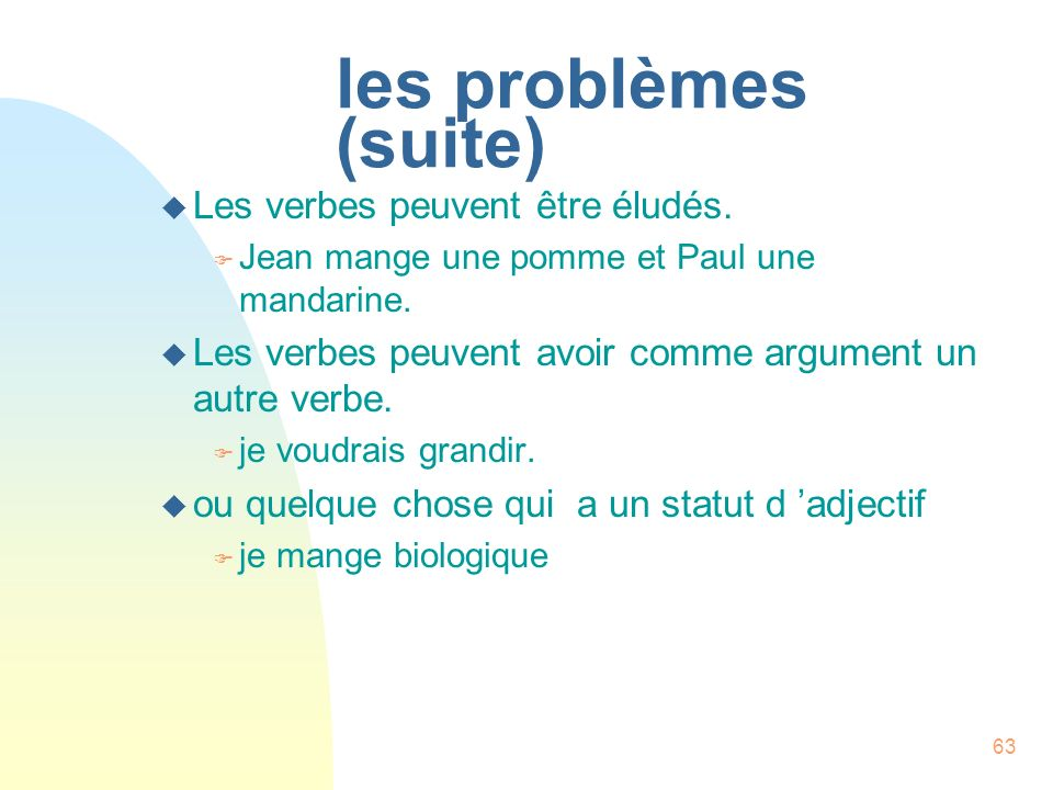 63 les problèmes (suite) u Les verbes peuvent être éludés. F Jean mange une pomme et Paul une mandarine. u Les verbes peuvent avoir comme argument un