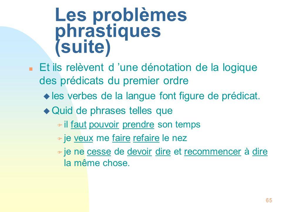65 Les problèmes phrastiques (suite) n Et ils relèvent d une dénotation de la logique des prédicats du premier ordre u les verbes de la langue font fi