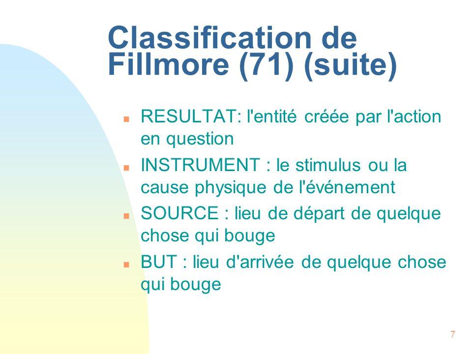 7 Classification de Fillmore (71) (suite) n RESULTAT: l'entité créée par l'action en question n INSTRUMENT : le stimulus ou la cause physique de l'évé