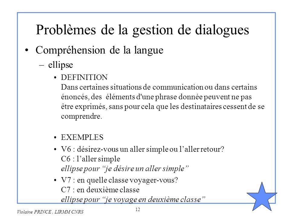 12 Violaine PRINCE, LIRMM CNRS Problèmes de la gestion de dialogues Compréhension de la langue –ellipse DEFINITION Dans certaines situations de commun
