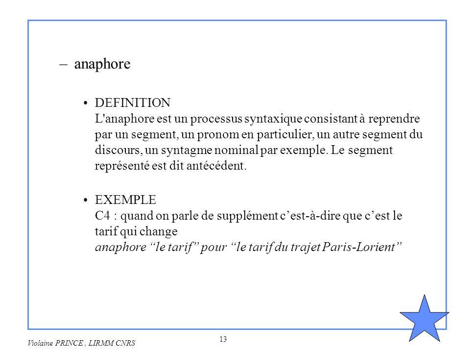 13 Violaine PRINCE, LIRMM CNRS –anaphore DEFINITION L'anaphore est un processus syntaxique consistant à reprendre par un segment, un pronom en particu