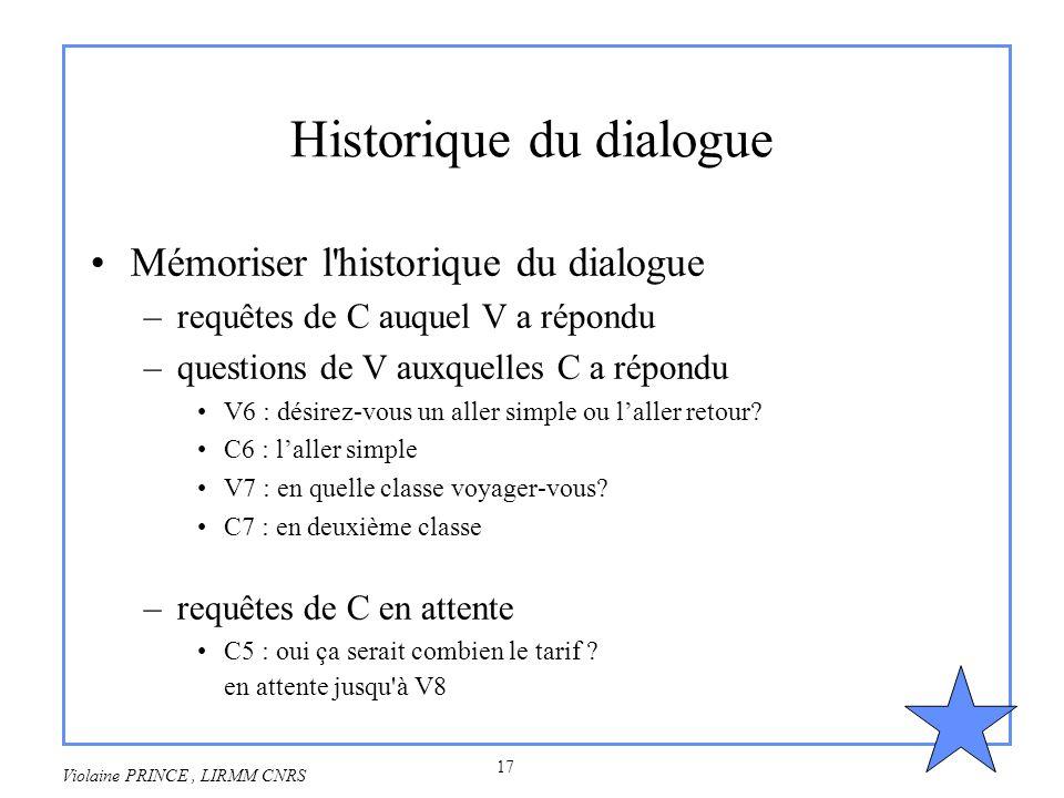 17 Violaine PRINCE, LIRMM CNRS Historique du dialogue Mémoriser l'historique du dialogue –requêtes de C auquel V a répondu –questions de V auxquelles