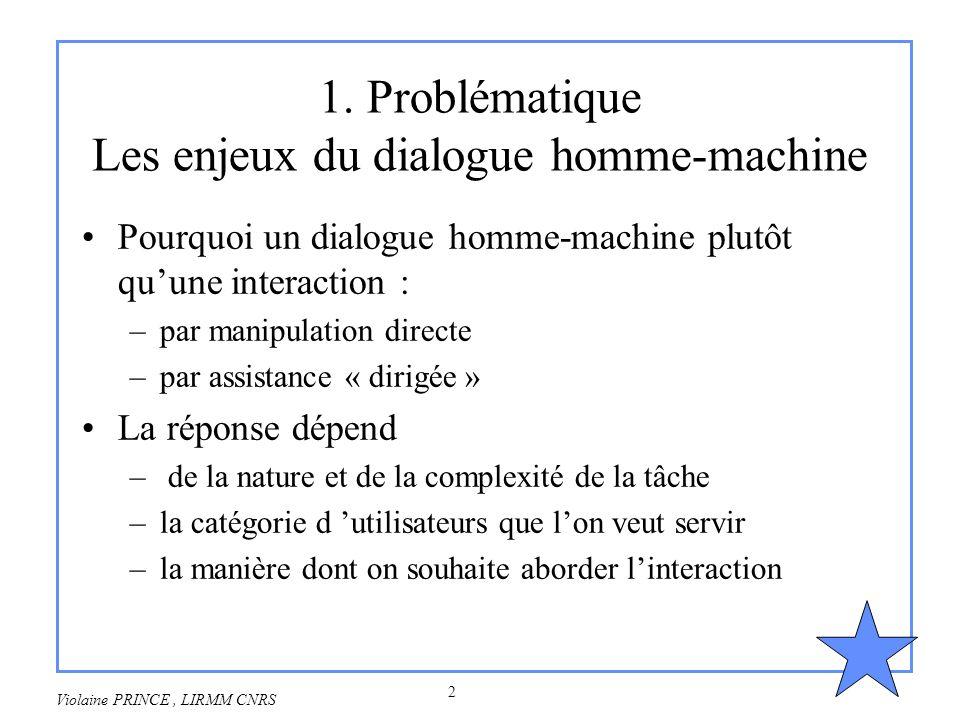 2 Violaine PRINCE, LIRMM CNRS 1. Problématique Les enjeux du dialogue homme-machine Pourquoi un dialogue homme-machine plutôt quune interaction : –par