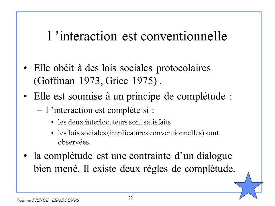 22 Violaine PRINCE, LIRMM CNRS l interaction est conventionnelle Elle obéit à des lois sociales protocolaires (Goffman 1973, Grice 1975). Elle est sou