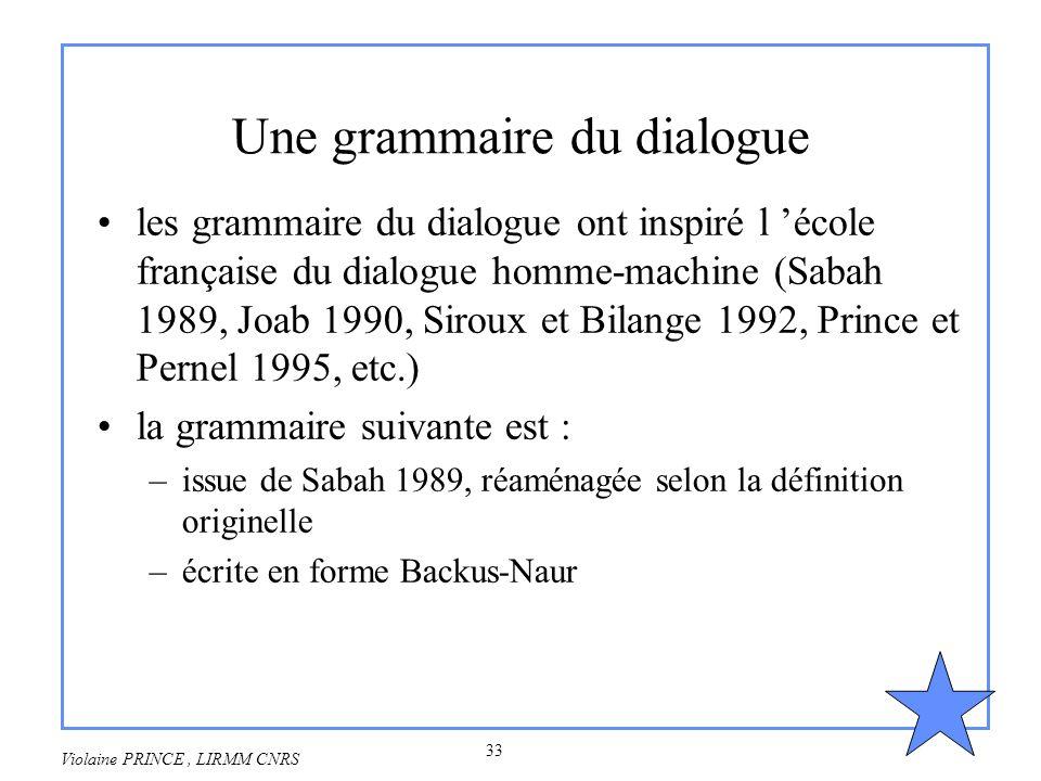33 Violaine PRINCE, LIRMM CNRS Une grammaire du dialogue les grammaire du dialogue ont inspiré l école française du dialogue homme-machine (Sabah 1989
