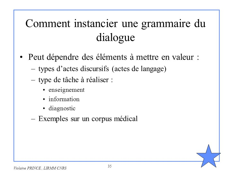 35 Violaine PRINCE, LIRMM CNRS Comment instancier une grammaire du dialogue Peut dépendre des éléments à mettre en valeur : –types dactes discursifs (