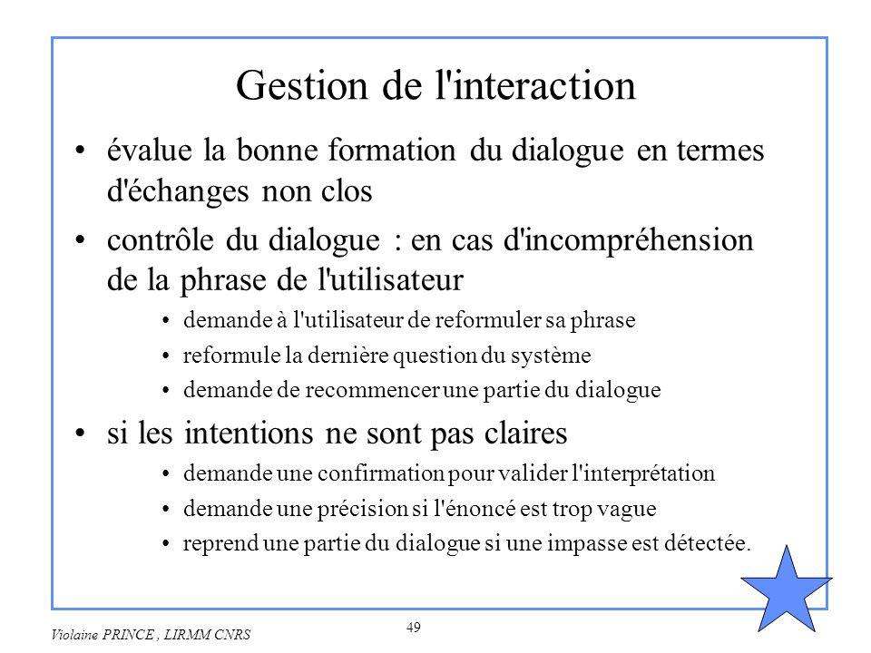 49 Violaine PRINCE, LIRMM CNRS Gestion de l'interaction évalue la bonne formation du dialogue en termes d'échanges non clos contrôle du dialogue : en