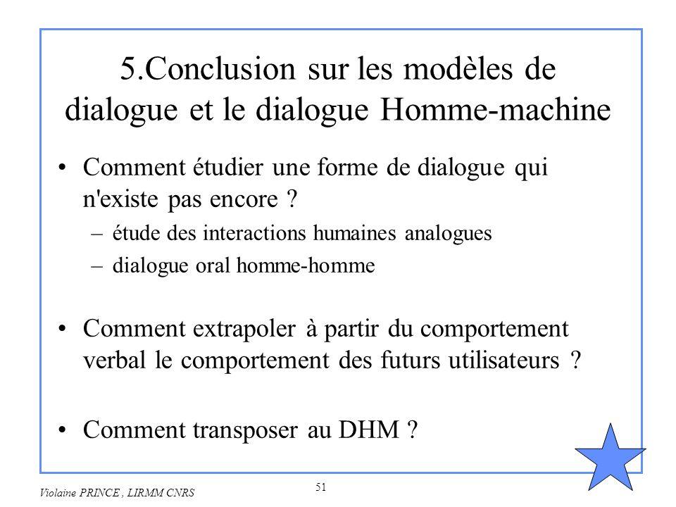 51 Violaine PRINCE, LIRMM CNRS 5.Conclusion sur les modèles de dialogue et le dialogue Homme-machine Comment étudier une forme de dialogue qui n'exist
